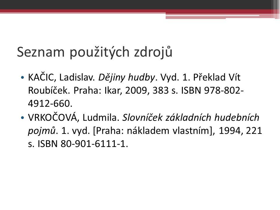 Seznam použitých zdrojů KAČIC, Ladislav. Dějiny hudby. Vyd. 1. Překlad Vít Roubíček. Praha: Ikar, 2009, 383 s. ISBN 978-802- 4912-660. VRKOČOVÁ, Ludmi