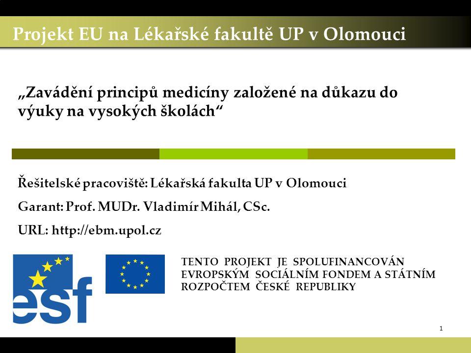 """1 Projekt EU na Lékařské fakultě UP v Olomouci TENTO PROJEKT JE SPOLUFINANCOVÁN EVROPSKÝM SOCIÁLNÍM FONDEM A STÁTNÍM ROZPOČTEM ČESKÉ REPUBLIKY """"Zavádění principů medicíny založené na důkazu do výuky na vysokých školách Řešitelské pracoviště: Lékařská fakulta UP v Olomouci Garant: Prof."""