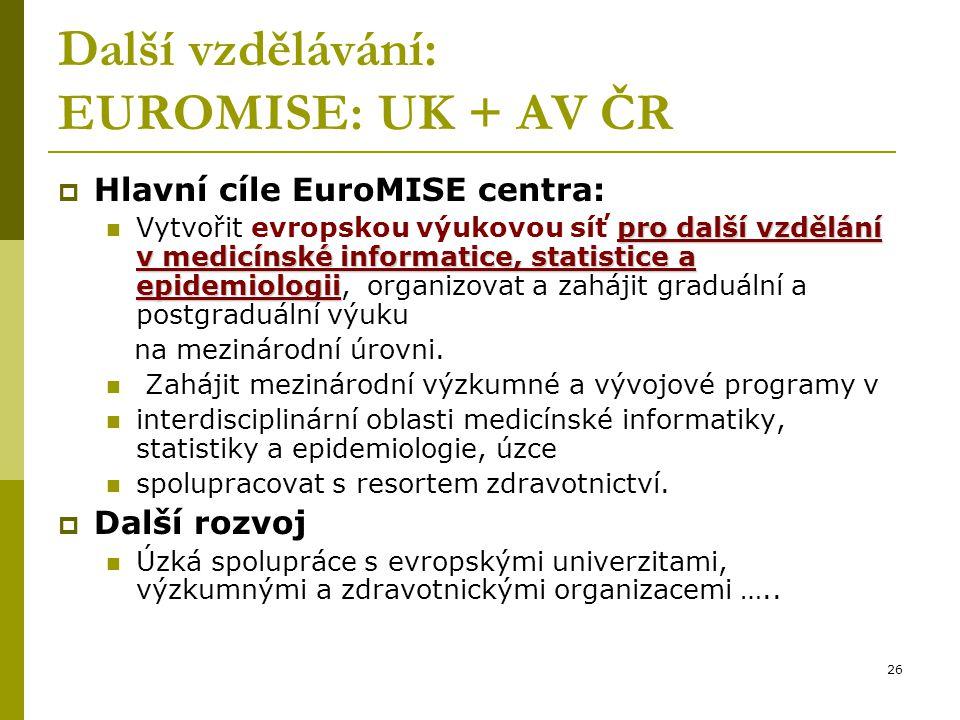 26 Další vzdělávání: EUROMISE: UK + AV ČR  Hlavní cíle EuroMISE centra: pro další vzdělání v medicínské informatice, statistice a epidemiologii Vytvořit evropskou výukovou síť pro další vzdělání v medicínské informatice, statistice a epidemiologii, organizovat a zahájit graduální a postgraduální výuku na mezinárodní úrovni.