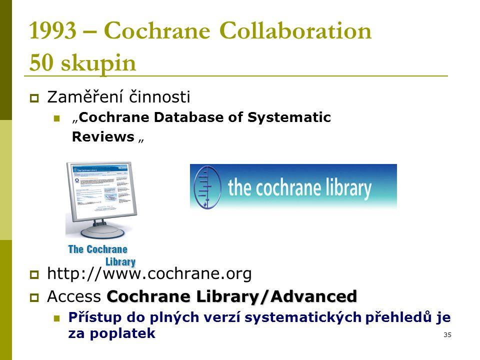 """35 1993 – Cochrane Collaboration 50 skupin  Zaměření činnosti """"Cochrane Database of Systematic Reviews """"  http://www.cochrane.org Cochrane Library/Advanced  Access Cochrane Library/Advanced Přístup do plných verzí systematických přehledů je za poplatek"""