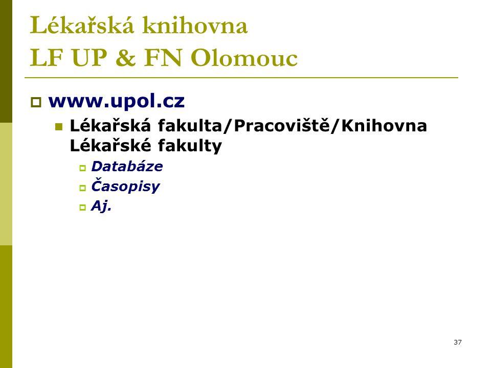 37 Lékařská knihovna LF UP & FN Olomouc  www.upol.cz Lékařská fakulta/Pracoviště/Knihovna Lékařské fakulty  Databáze  Časopisy  Aj.