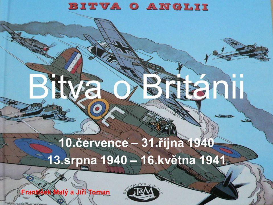 Bitva o Británii 10.července – 31.října 1940 13.srpna 1940 – 16.května 1941 František Malý a Jiří Toman