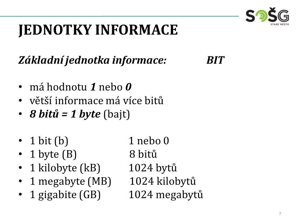 JEDNOTKY INFORMACE Základní jednotka informace: BIT má hodnotu 1 nebo 0 větší informace má více bitů 8 bitů = 1 byte (bajt) 1 bit (b) 1 nebo 0 1 byte (B) 8 bitů 1 kilobyte (kB) 1024 bytů 1 megabyte (MB) 1024 kilobytů 1 gigabite (GB) 1024 megabytů 7