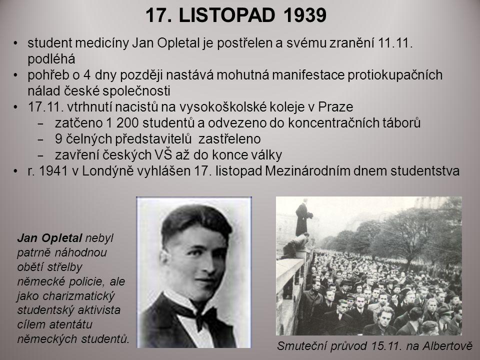 17. LISTOPAD 1939 student medicíny Jan Opletal je postřelen a svému zranění 11.11. podléhá pohřeb o 4 dny později nastává mohutná manifestace protioku