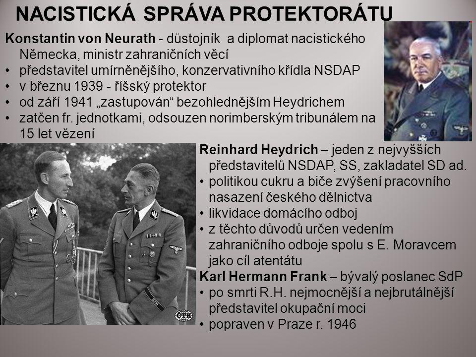 CÍLE OKUPAČNÍ SPRÁVY protektorát – region s rozvinutým strojním, hutním a armádním průmyslem a kvalifikovanou pracovní silou hlavní cíl - zajistit klid a pořádek pro potřeby nacistického hospodářství a zbrojního průmyslu likvidace českého národa odložena až po celkovém konečném vítězství nacismu (1/3 obyvatel zlikvidována, 1/3 deportována a 1/3 vhodná ke germanizaci)