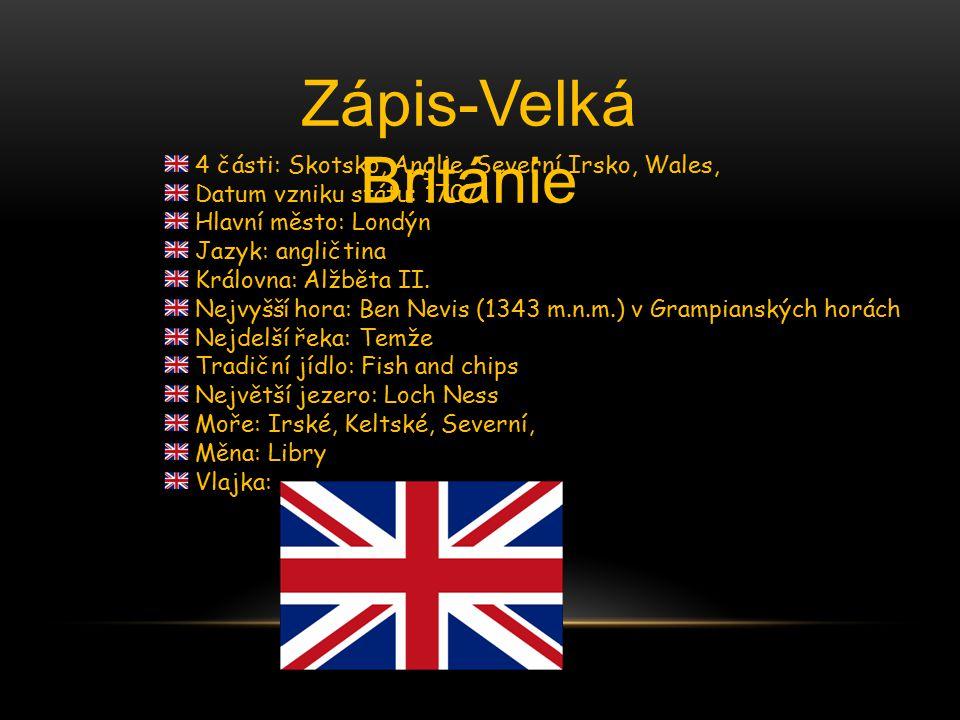 Zápis-Velká Británie 4 části: Skotsko, Anglie, Severní Irsko, Wales, Datum vzniku státu: 1707 Hlavní město: Londýn Jazyk: angličtina Královna: Alžběta II.