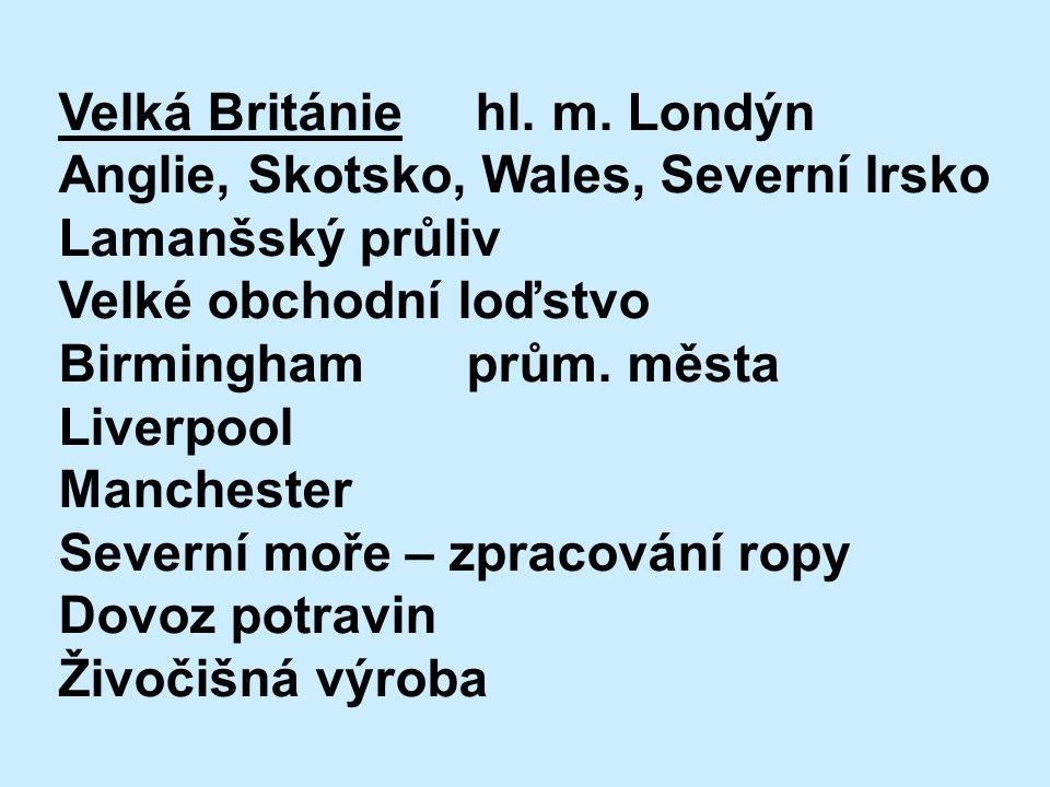 Velká Británie hl. m. Londýn Anglie, Skotsko, Wales, Severní Irsko Lamanšský průliv Velké obchodní loďstvo Birmingham prům. města Liverpool Manchester