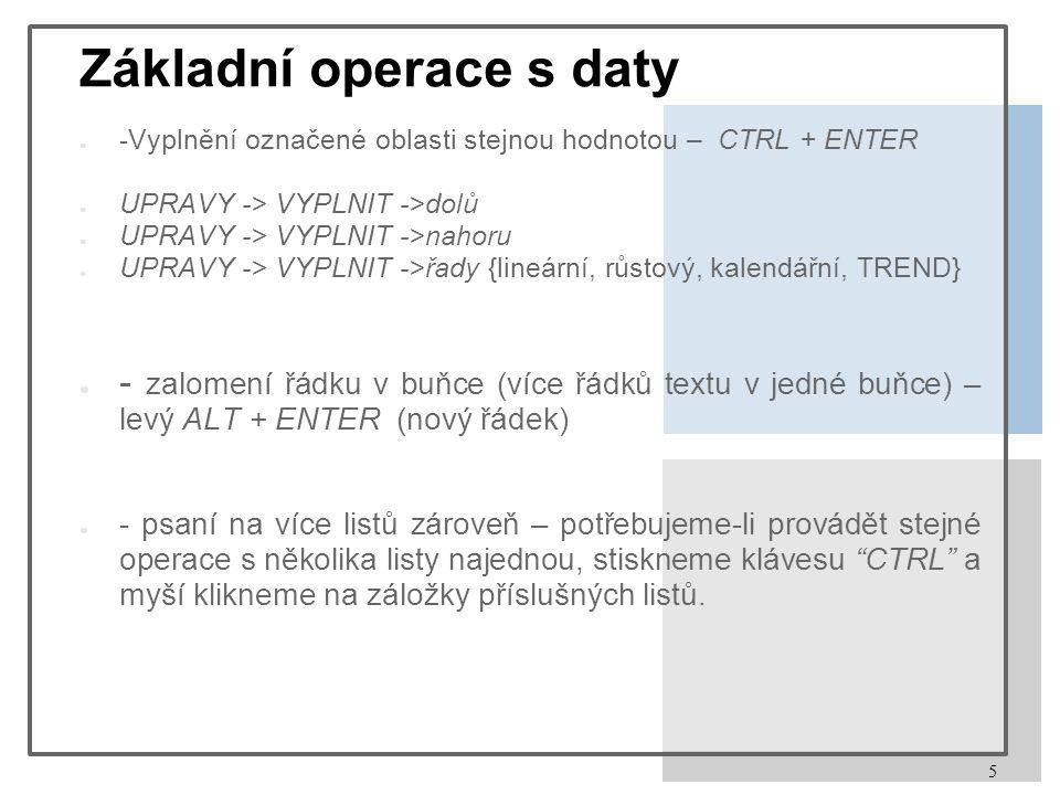 5 Základní operace s daty ● -Vyplnění označené oblasti stejnou hodnotou – CTRL + ENTER ● UPRAVY -> VYPLNIT ->dolů ● UPRAVY -> VYPLNIT ->nahoru ● UPRAVY -> VYPLNIT ->řady {lineární, růstový, kalendářní, TREND} ● - zalomení řádku v buňce (více řádků textu v jedné buňce) – levý ALT + ENTER (nový řádek) ● - psaní na více listů zároveň – potřebujeme-li provádět stejné operace s několika listy najednou, stiskneme klávesu CTRL a myší klikneme na záložky příslušných listů.