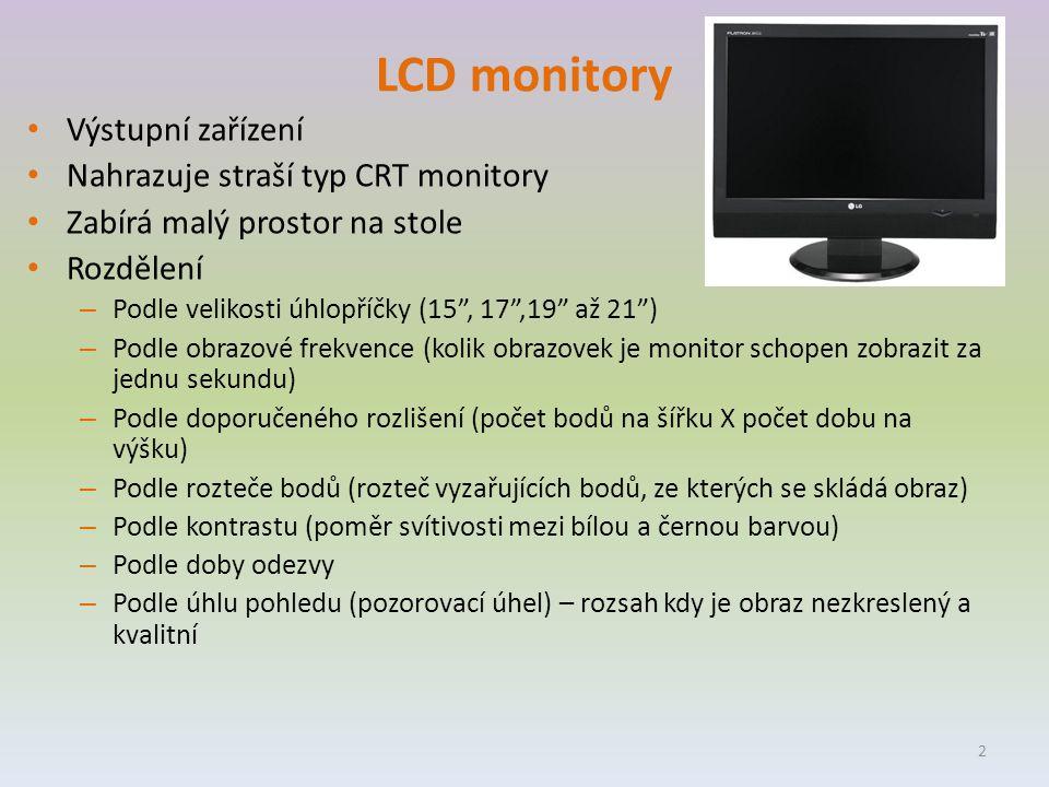 LCD monitory Výstupní zařízení Nahrazuje straší typ CRT monitory Zabírá malý prostor na stole Rozdělení – Podle velikosti úhlopříčky (15 , 17 ,19 až 21 ) – Podle obrazové frekvence (kolik obrazovek je monitor schopen zobrazit za jednu sekundu) – Podle doporučeného rozlišení (počet bodů na šířku X počet dobu na výšku) – Podle rozteče bodů (rozteč vyzařujících bodů, ze kterých se skládá obraz) – Podle kontrastu (poměr svítivosti mezi bílou a černou barvou) – Podle doby odezvy – Podle úhlu pohledu (pozorovací úhel) – rozsah kdy je obraz nezkreslený a kvalitní 2