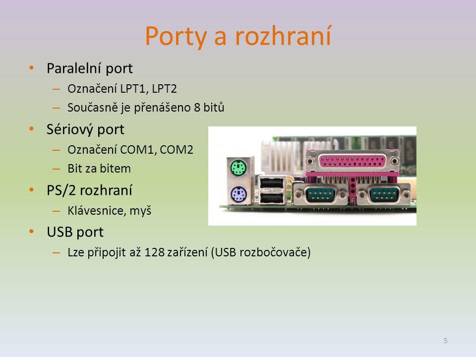Porty a rozhraní Paralelní port – Označení LPT1, LPT2 – Současně je přenášeno 8 bitů Sériový port – Označení COM1, COM2 – Bit za bitem PS/2 rozhraní – Klávesnice, myš USB port – Lze připojit až 128 zařízení (USB rozbočovače) 5
