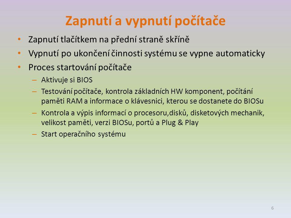 Zapnutí a vypnutí počítače Zapnutí tlačítkem na přední straně skříně Vypnutí po ukončení činnosti systému se vypne automaticky Proces startování počítače – Aktivuje si BIOS – Testování počítače, kontrola základních HW komponent, počítání paměti RAM a informace o klávesnici, kterou se dostanete do BIOSu – Kontrola a výpis informací o procesoru,disků, disketových mechanik, velikost paměti, verzi BIOSu, portů a Plug & Play – Start operačního systému 6