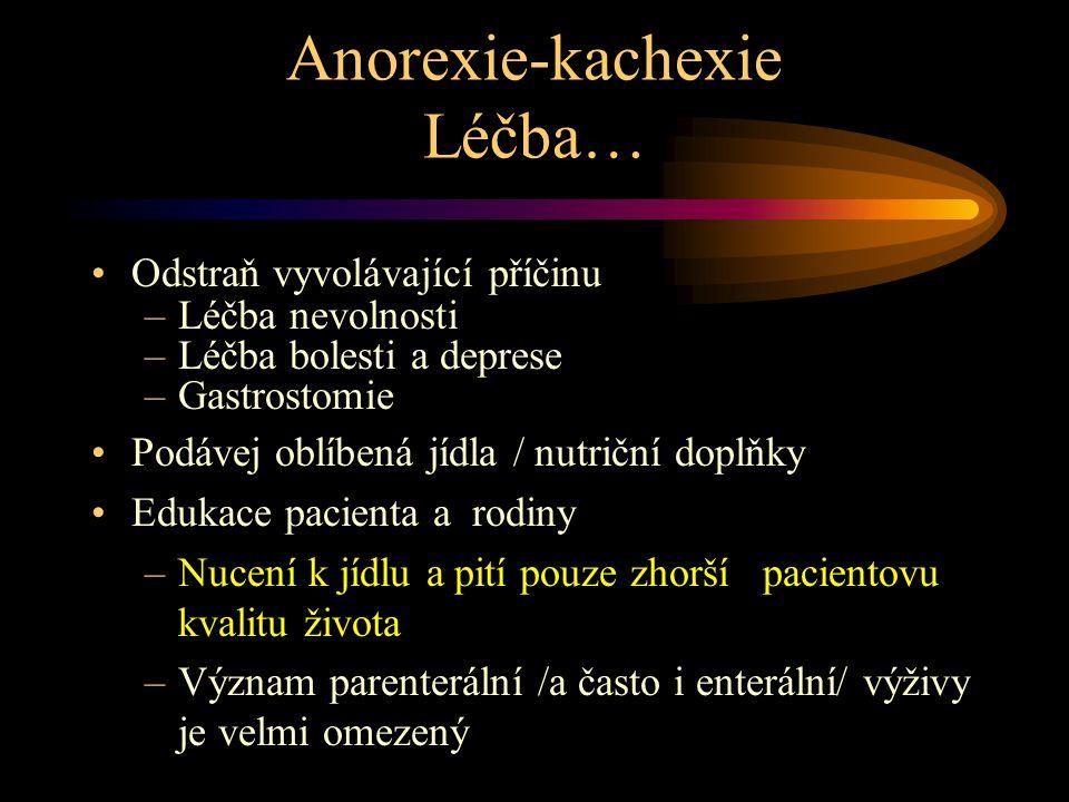 Anorexie-kachexie Léčba… Odstraň vyvolávající příčinu –Léčba nevolnosti –Léčba bolesti a deprese –Gastrostomie Podávej oblíbená jídla / nutriční doplňky Edukace pacienta a rodiny –Nucení k jídlu a pití pouze zhorší pacientovu kvalitu života –Význam parenterální /a často i enterální/ výživy je velmi omezený