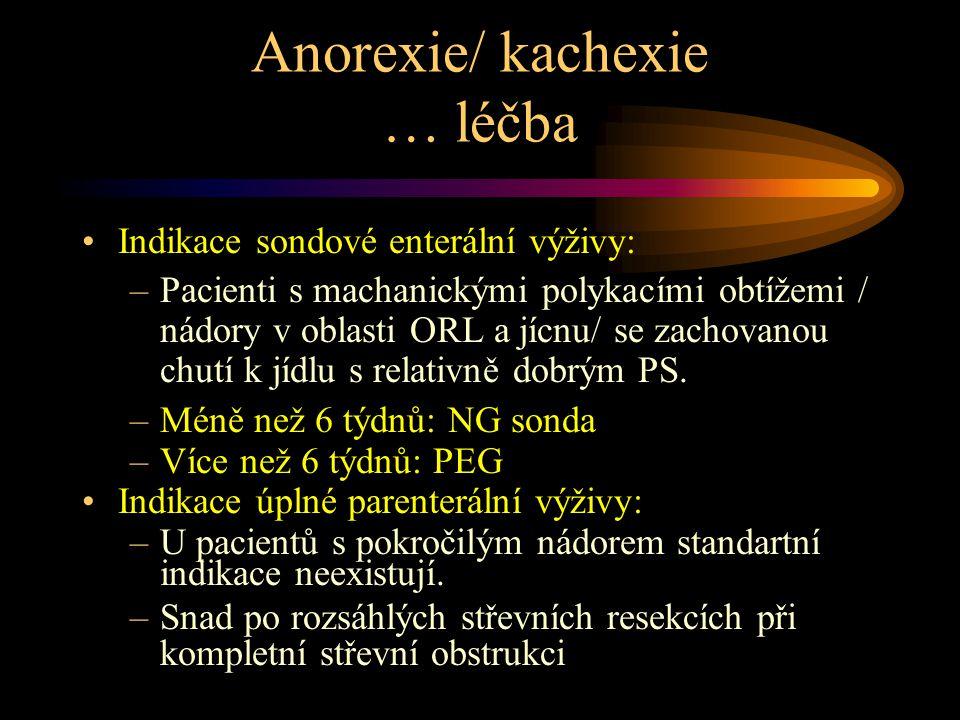 Anorexie/ kachexie … léčba Indikace sondové enterální výživy: –Pacienti s machanickými polykacími obtížemi / nádory v oblasti ORL a jícnu/ se zachovanou chutí k jídlu s relativně dobrým PS.
