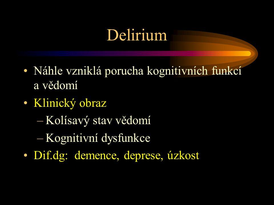 Delirium Náhle vzniklá porucha kognitivních funkcí a vědomí Klinický obraz –Kolísavý stav vědomí –Kognitivní dysfunkce Dif.dg: demence, deprese, úzkost