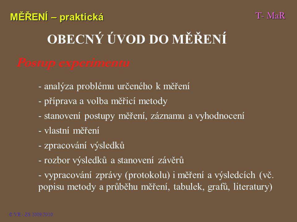 T- MaR MĚŘENÍ – praktická © VR - ZS 2009/2010 OBECNÝ ÚVOD DO MĚŘENÍ - analýza problému určeného k měření - - příprava a volba měřicí metody - - stanovení postupy měření, záznamu a vyhodnocení - - vlastní měření - - zpracování výsledků - - rozbor výsledků a stanovení závěrů - - vypracování zprávy (protokolu) i měření a výsledcích (vč.
