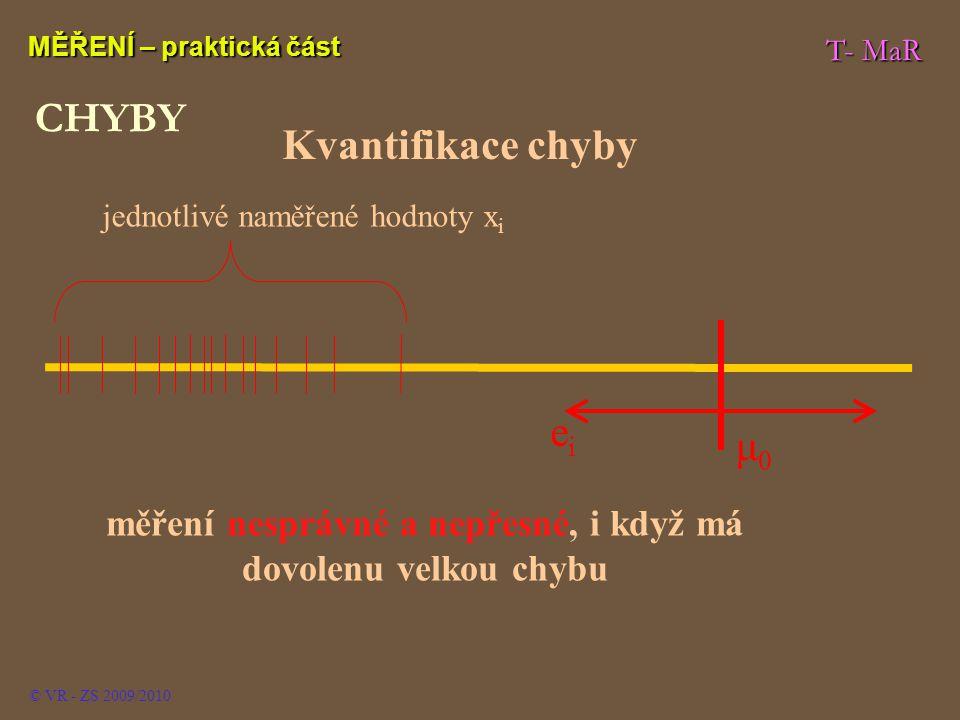 T- MaR MĚŘENÍ – praktická část © VR - ZS 2009/2010 CHYBY Kvantifikace chyby jednotlivé naměřené hodnoty x i měření nesprávné a nepřesné, i když má dovolenu velkou chybu μ0μ0 eiei