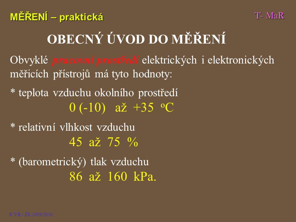 T- MaR MĚŘENÍ – praktická © VR - ZS 2009/2010 OBECNÝ ÚVOD DO MĚŘENÍ Obvyklé pracovní prostředí elektrických i elektronických měřicích přístrojů má tyto hodnoty: * teplota vzduchu okolního prostředí 0 (-10) až +35 o C * relativní vlhkost vzduchu 45 až 75 % * (barometrický) tlak vzduchu 86 až 160 kPa.