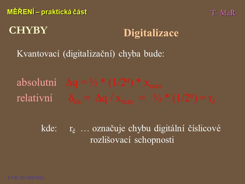 T- MaR MĚŘENÍ – praktická část © VR - ZS 2009/2010 Kvantovací (digitalizační) chyba bude: absolutní∆q = ½ * (1/2 n ) * x max relativní δ kn = ∆q / x max = ½ * (1/2 n ) = r č kde: r č … označuje chybu digitální číslicové rozlišovací schopnosti CHYBY Digitalizace