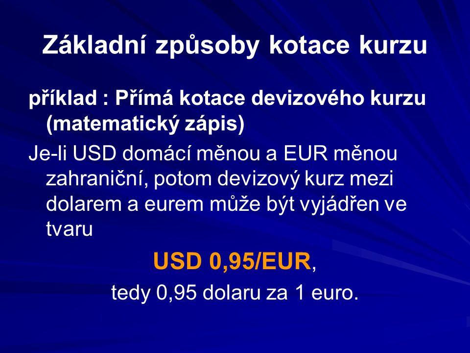 Základní způsoby kotace kurzu příklad : Přímá kotace devizového kurzu (matematický zápis) Je-li USD domácí měnou a EUR měnou zahraniční, potom devizový kurz mezi dolarem a eurem může být vyjádřen ve tvaru USD 0,95/EUR, tedy 0,95 dolaru za 1 euro.