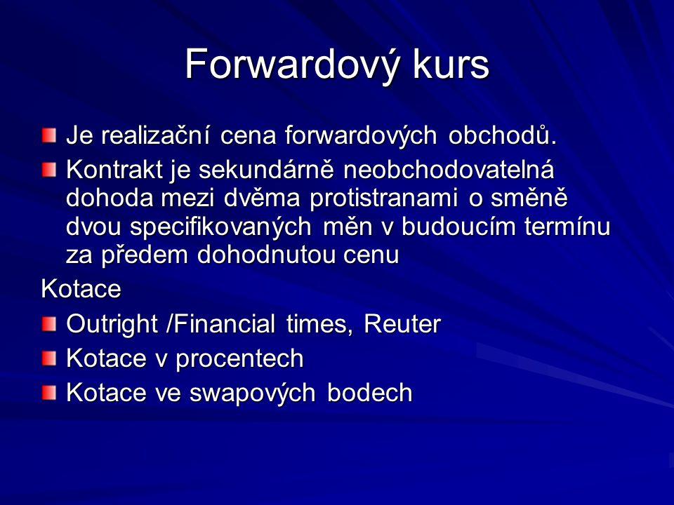 Forwardový kurs Je realizační cena forwardových obchodů. Kontrakt je sekundárně neobchodovatelná dohoda mezi dvěma protistranami o směně dvou specifik