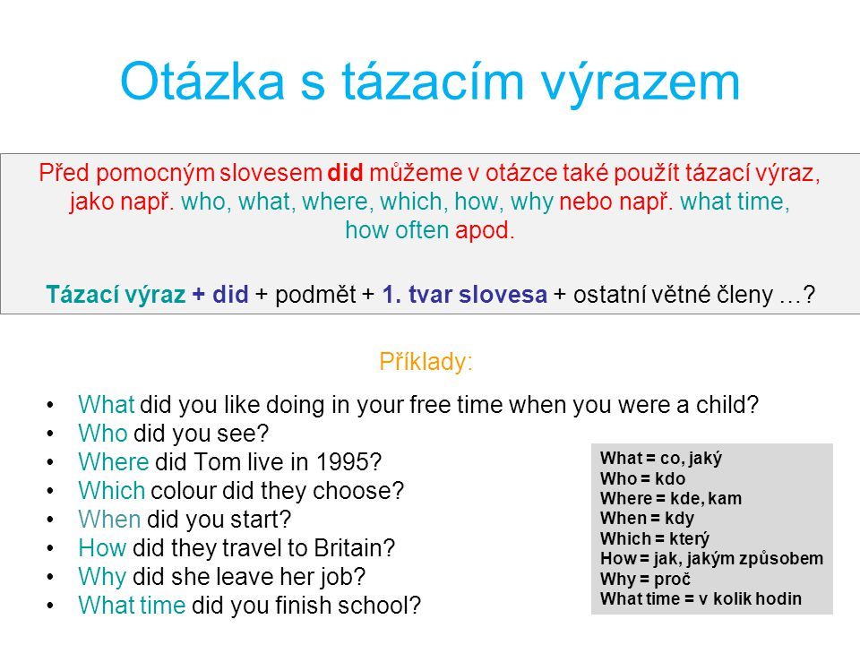 Otázka s tázacím výrazem Příklady: What did you like doing in your free time when you were a child? Who did you see? Where did Tom live in 1995? Which