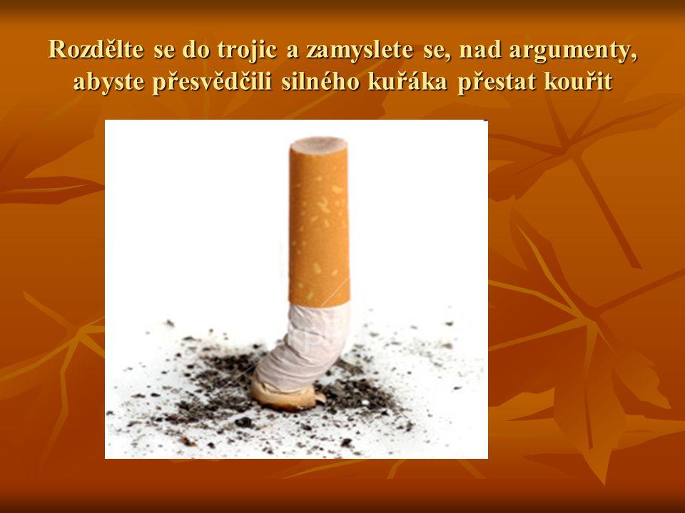 Rozdělte se do trojic a zamyslete se, nad argumenty, abyste přesvědčili silného kuřáka přestat kouřit