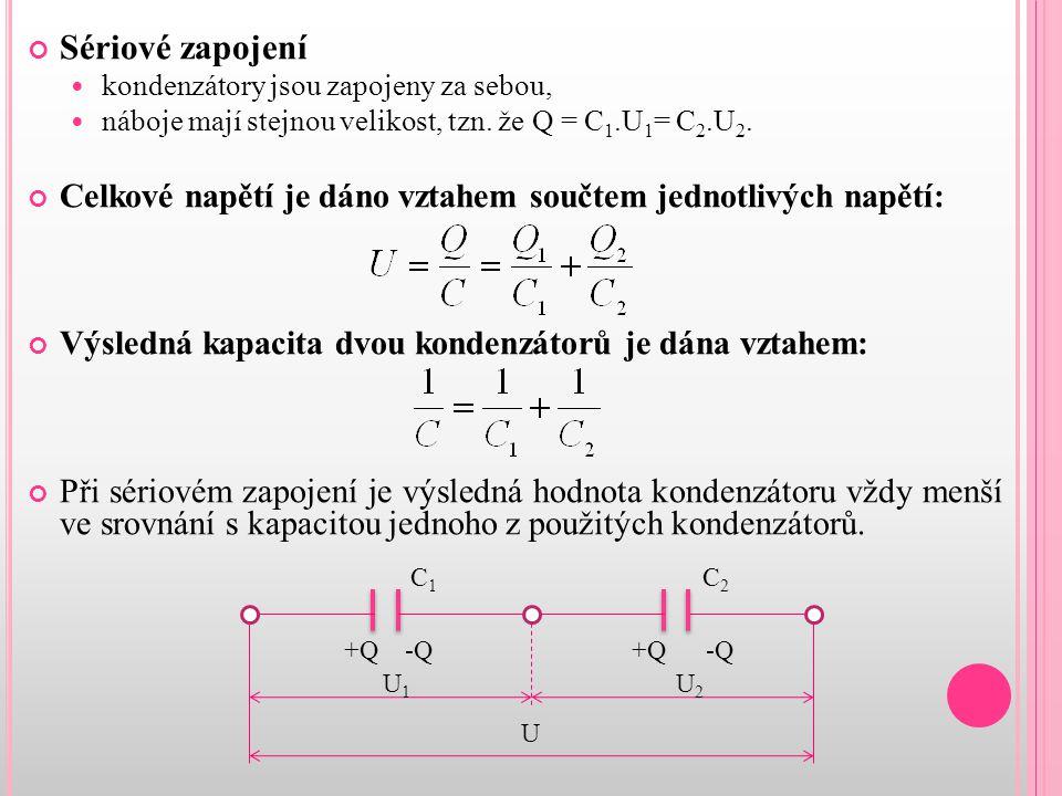 Sériové zapojení kondenzátory jsou zapojeny za sebou, náboje mají stejnou velikost, tzn. že Q = C 1.U 1 = C 2.U 2. Celkové napětí je dáno vztahem souč