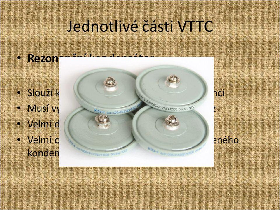 Jednotlivé části VTTC Rezonanční kondenzátor Slouží k ladění obou cívek ke stejné frekvenci Musí vydržet vysoké napětí a pulzní provoz Velmi drahé a n
