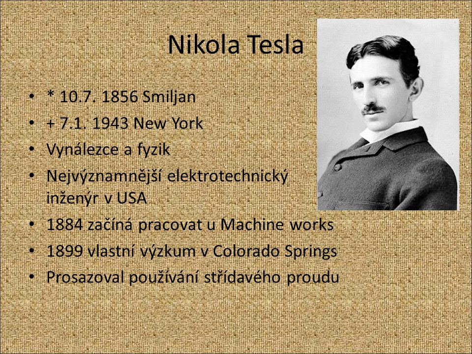 Nikola Tesla * 10.7. 1856 Smiljan + 7.1. 1943 New York Vynálezce a fyzik Nejvýznamnější elektrotechnický inženýr v USA 1884 začíná pracovat u Machine