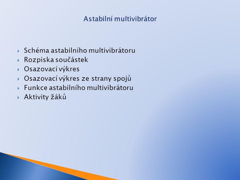  Schéma astabilního multivibrátoru  Rozpiska součástek  Osazovací výkres  Osazovací výkres ze strany spojů  Funkce astabilního multivibrátoru  A