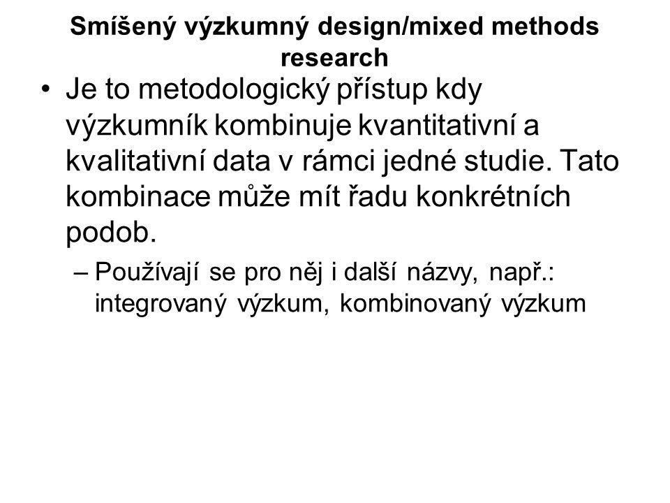Smíšený výzkumný design/mixed methods research Je to metodologický přístup kdy výzkumník kombinuje kvantitativní a kvalitativní data v rámci jedné stu
