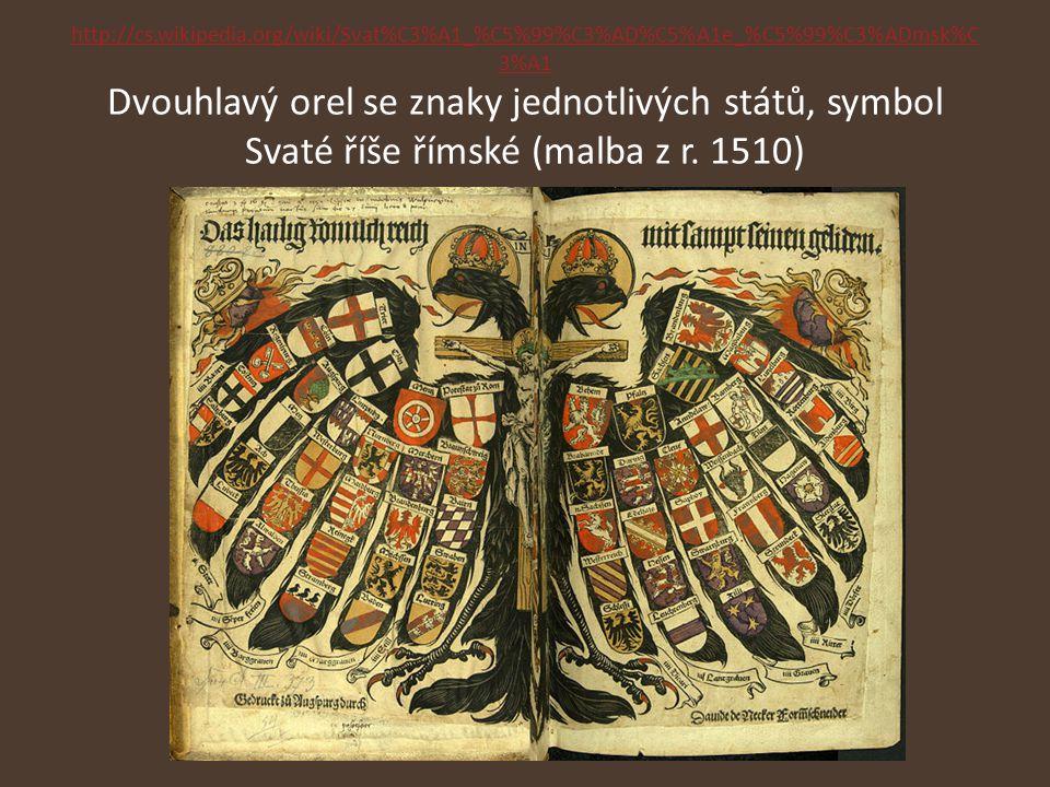 http://cs.wikipedia.org/wiki/Svat%C3%A1_%C5%99%C3%AD%C5%A1e_%C5%99%C3%ADmsk%C 3%A1 http://cs.wikipedia.org/wiki/Svat%C3%A1_%C5%99%C3%AD%C5%A1e_%C5%99%C3%ADmsk%C 3%A1 Dvouhlavý orel se znaky jednotlivých států, symbol Svaté říše římské (malba z r.
