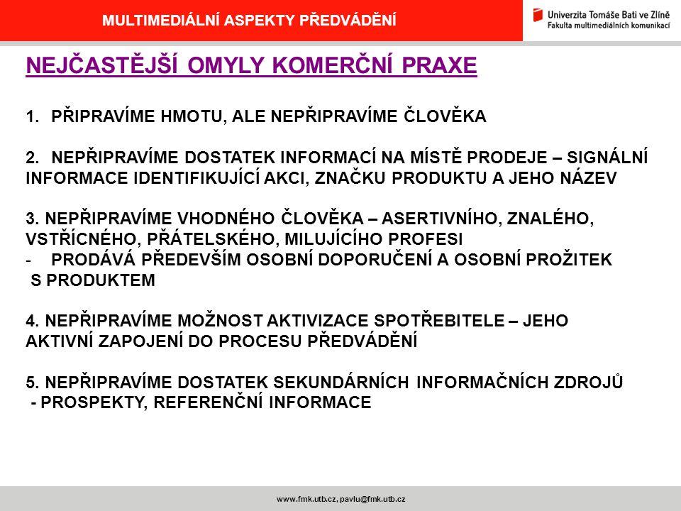 www.fmk.utb.cz, pavlu@fmk.utb.cz MULTIMEDIÁLNÍ ASPEKTY PŘEDVÁDĚNÍ NEJČASTĚJŠÍ OMYLY KOMERČNÍ PRAXE 1.PŘIPRAVÍME HMOTU, ALE NEPŘIPRAVÍME ČLOVĚKA 2.NEPŘIPRAVÍME DOSTATEK INFORMACÍ NA MÍSTĚ PRODEJE – SIGNÁLNÍ INFORMACE IDENTIFIKUJÍCÍ AKCI, ZNAČKU PRODUKTU A JEHO NÁZEV 3.