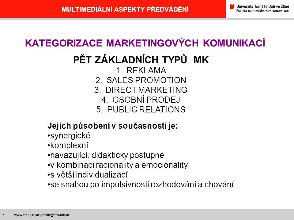 www.fmk.utb.cz, pavlu@fmk.utb.cz MULTIMEDIÁLNÍ ASPEKTY PŘEDVÁDĚNÍ KATEGORIZACE MARKETINGOVÝCH KOMUNIKACÍ PĚT ZÁKLADNÍCH TYPŮ MK 1.REKLAMA 2.SALES PROMOTION 3.DIRECT MARKETING 4.OSOBNÍ PRODEJ 5.PUBLIC RELATIONS Jejich působení v současnosti je: synergické komplexní navazující, didakticky postupné v kombinaci racionality a emocionality s větší individualizací se snahou po impulsivnosti rozhodování a chování