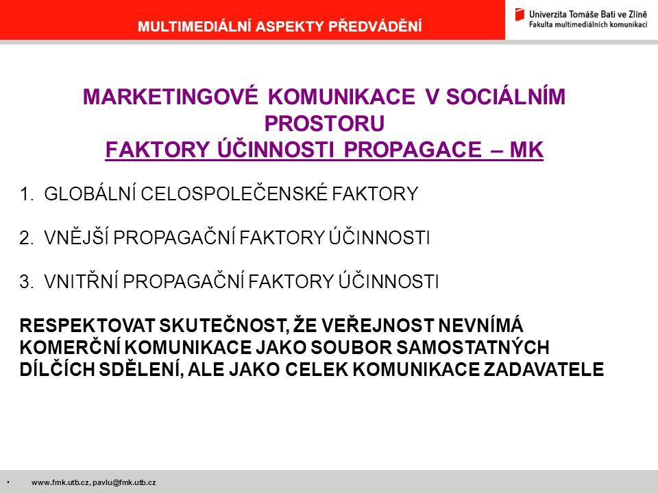 www.fmk.utb.cz, pavlu@fmk.utb.cz MULTIMEDIÁLNÍ ASPEKTY PŘEDVÁDĚNÍ MARKETINGOVÉ KOMUNIKACE V SOCIÁLNÍM PROSTORU FAKTORY ÚČINNOSTI PROPAGACE – MK 1.GLOBÁLNÍ CELOSPOLEČENSKÉ FAKTORY 2.VNĚJŠÍ PROPAGAČNÍ FAKTORY ÚČINNOSTI 3.VNITŘNÍ PROPAGAČNÍ FAKTORY ÚČINNOSTI RESPEKTOVAT SKUTEČNOST, ŽE VEŘEJNOST NEVNÍMÁ KOMERČNÍ KOMUNIKACE JAKO SOUBOR SAMOSTATNÝCH DÍLČÍCH SDĚLENÍ, ALE JAKO CELEK KOMUNIKACE ZADAVATELE