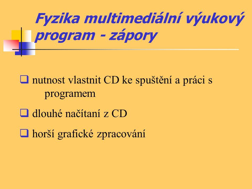 Fyzika multimediální výukový program - zápory  nutnost vlastnit CD ke spuštění a práci s programem  dlouhé načítaní z CD  horší grafické zpracování