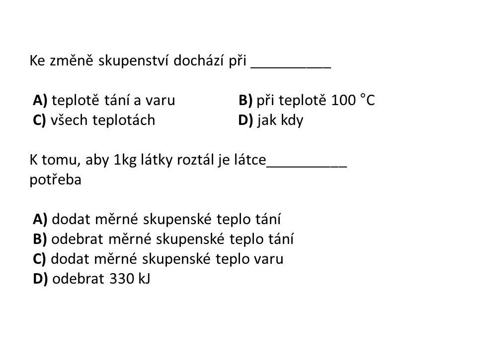Ke změně skupenství dochází při __________ A) teplotě tání a varu B) při teplotě 100 °C C) všech teplotách D) jak kdy K tomu, aby 1kg látky roztál je látce__________ potřeba A) dodat měrné skupenské teplo tání B) odebrat měrné skupenské teplo tání C) dodat měrné skupenské teplo varu D) odebrat 330 kJ