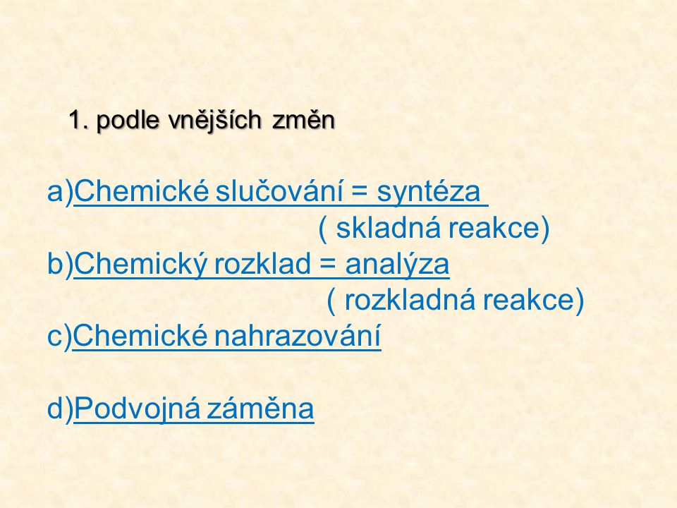 a)Chemické slučování = syntéza ( skladná reakce) b)Chemický rozklad = analýza ( rozkladná reakce) c)Chemické nahrazování d)Podvojná záměna