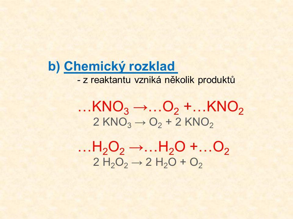 b) Chemický rozklad - z reaktantu vzniká několik produktů …KNO 3 →…O 2 +…KNO 2 2 KNO 3 → O 2 + 2 KNO 2 …H 2 O 2 →…H 2 O +…O 2 2 H 2 O 2 → 2 H 2 O + O 2
