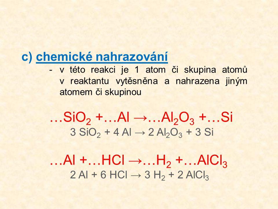 c) chemické nahrazování -v této reakci je 1 atom či skupina atomů v reaktantu vytěsněna a nahrazena jiným atomem či skupinou …SiO 2 +…Al →…Al 2 O 3 +…Si 3 SiO 2 + 4 Al → 2 Al 2 O 3 + 3 Si …Al +…HCl →…H 2 +…AlCl 3 2 Al + 6 HCl → 3 H 2 + 2 AlCl 3
