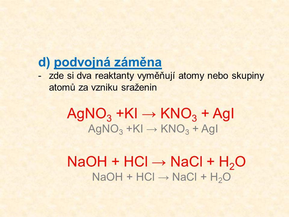 d) podvojná záměna -zde si dva reaktanty vyměňují atomy nebo skupiny atomů za vzniku sraženin AgNO 3 +KI → KNO 3 + AgI NaOH + HCl → NaCl + H 2 O