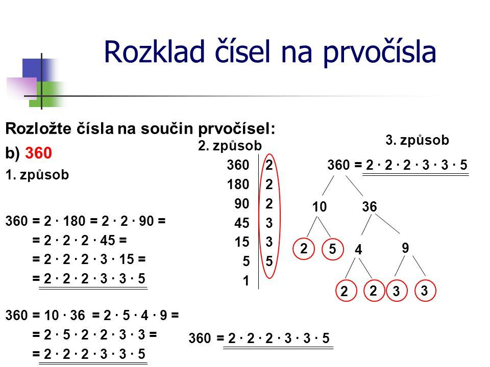 Rozklad čísel na prvočísla Rozložte čísla na součin prvočísel: 1. způsob b) 360 360 = 2 ∙ 180 2. způsob 360 2 1802 902 45 360= 2 ∙ 2 ∙ 2 ∙ 3 ∙ 3 ∙ 5 3