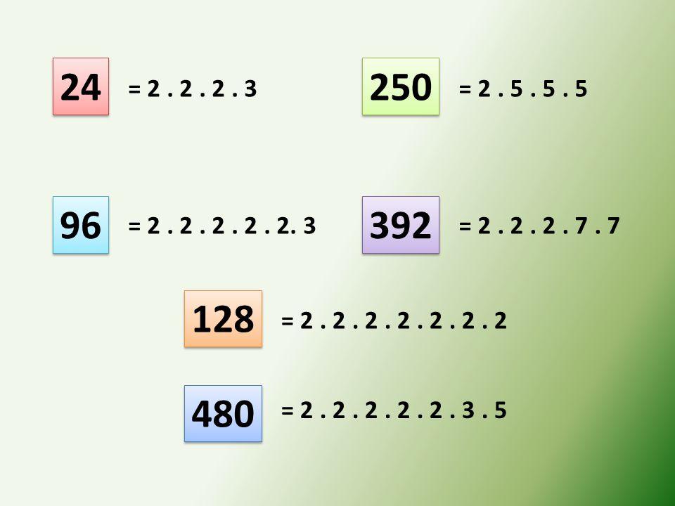 24 96 250 392 128 480 = 2. 2. 2. 3 = 2. 2. 2. 2. 2. 3 = 2. 5. 5. 5 = 2. 2. 2. 7. 7 = 2. 2. 2. 2. 2. 2. 2 = 2. 2. 2. 2. 2. 3. 5