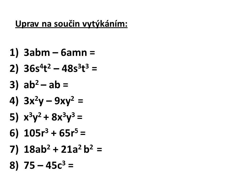 Uprav na součin vytýkáním: 1)3abm – 6amn = 2)36s 4 t 2 – 48s 3 t 3 = 3)ab 2 – ab = 4)3x 2 y – 9xy 2 = 5)x 3 y 2 + 8x 3 y 3 = 6)105r 3 + 65r 5 = 7)18ab
