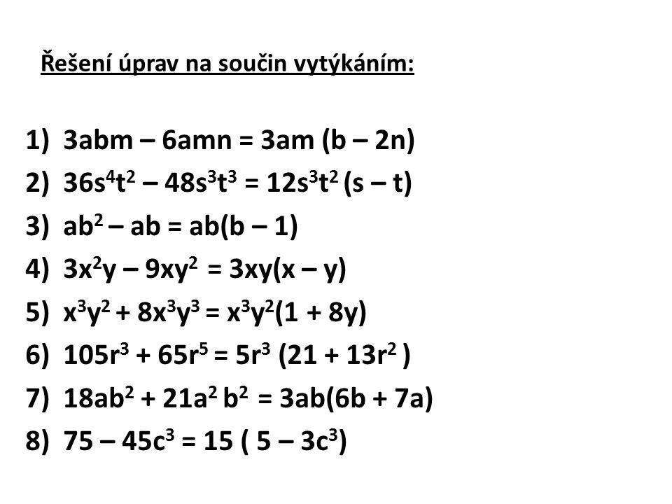 Řešení úprav na součin vytýkáním: 1)3abm – 6amn = 3am (b – 2n) 2)36s 4 t 2 – 48s 3 t 3 = 12s 3 t 2 (s – t) 3)ab 2 – ab = ab(b – 1) 4)3x 2 y – 9xy 2 =