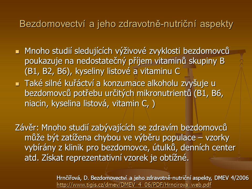 Bezdomovectví a jeho zdravotně-nutriční aspekty Mnoho studií sledujících výživové zvyklosti bezdomovců poukazuje na nedostatečný příjem vitaminů skupiny B (B1, B2, B6), kyseliny listové a vitaminu C Mnoho studií sledujících výživové zvyklosti bezdomovců poukazuje na nedostatečný příjem vitaminů skupiny B (B1, B2, B6), kyseliny listové a vitaminu C Také silné kuřáctví a konzumace alkoholu zvyšuje u bezdomovců potřebu určitých mikronutrientů (B1, B6, niacin, kyselina listová, vitamin C, ) Také silné kuřáctví a konzumace alkoholu zvyšuje u bezdomovců potřebu určitých mikronutrientů (B1, B6, niacin, kyselina listová, vitamin C, ) Závěr: Mnoho studií zabývajících se zdravím bezdomovců může být zatížena chybou ve výběru populace – vzorky vybírány z klinik pro bezdomovce, útulků, denních center atd.