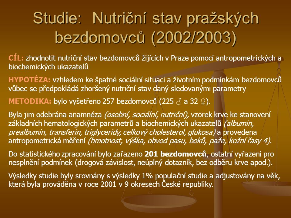 Studie: Nutriční stav pražských bezdomovců (2002/2003) CÍL: zhodnotit nutriční stav bezdomovců žijících v Praze pomocí antropometrických a biochemických ukazatelů HYPOTÉZA: vzhledem ke špatné sociální situaci a životním podmínkám bezdomovců vůbec se předpokládá zhoršený nutriční stav daný sledovanými parametry METODIKA: bylo vyšetřeno 257 bezdomovců (225 ♂ a 32 ♀ ).