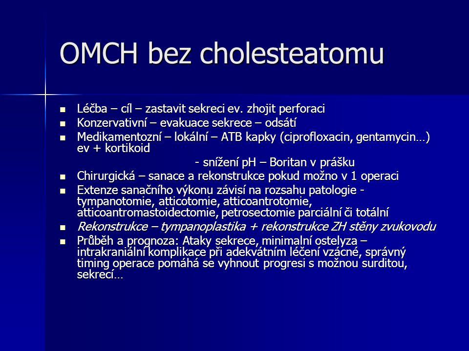OMCH bez cholesteatomu Léčba – cíl – zastavit sekreci ev. zhojit perforaci Léčba – cíl – zastavit sekreci ev. zhojit perforaci Konzervativní – evakuac