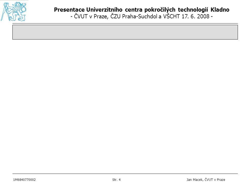 Presentace Univerzitního centra pokročilých technologií Kladno - ČVUT v Praze, ČZU Praha-Suchdol a VŠCHT 17. 6. 2008 - 1M6840770002Str. 4 Jan Macek, Č