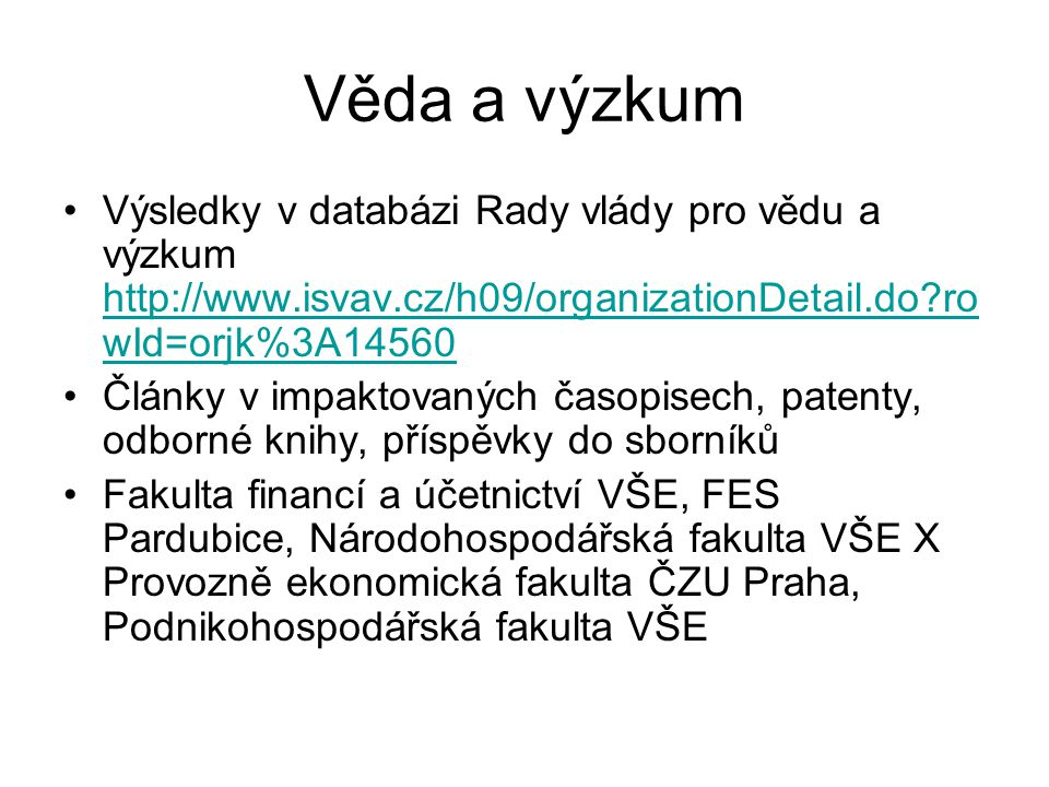 Věda a výzkum Výsledky v databázi Rady vlády pro vědu a výzkum http://www.isvav.cz/h09/organizationDetail.do?ro wId=orjk%3A14560 http://www.isvav.cz/h09/organizationDetail.do?ro wId=orjk%3A14560 Články v impaktovaných časopisech, patenty, odborné knihy, příspěvky do sborníků Fakulta financí a účetnictví VŠE, FES Pardubice, Národohospodářská fakulta VŠE X Provozně ekonomická fakulta ČZU Praha, Podnikohospodářská fakulta VŠE